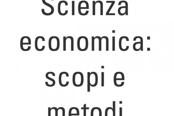 Scienza economica: scopi e metodi