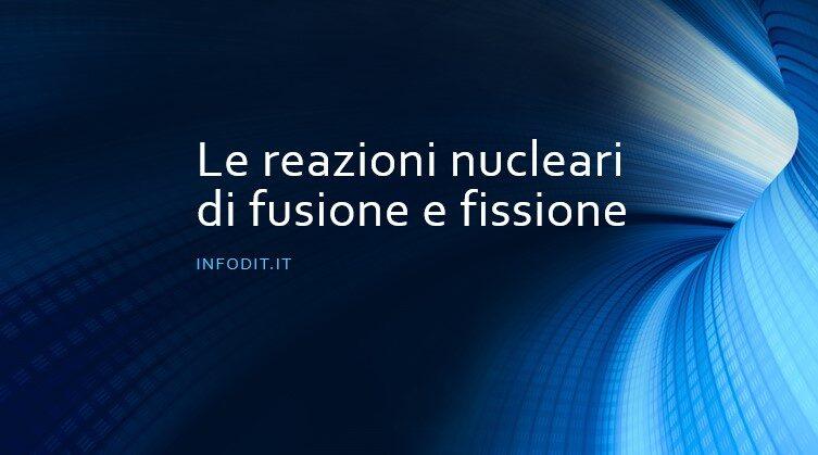 Le reazioni nucleari di fusione e fissione